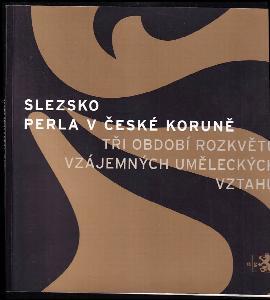 Slezsko - perla v České koruně : tři období vzájemných uměleckých vztahů : průvodce výstavou : Praha, Valdštejnská jízdárna, 1711.2006-8.4.2007.