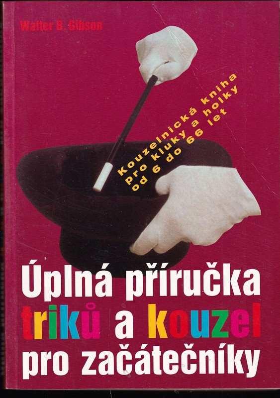 Úplná příručka triků a kouzel pro začátečníky : kniha kouzel pro kluky a holky od 6 do 60 let (Walter B. Gibson, 2000)